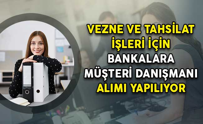 Photo of Vezne ve Tahsilat İşleri İçin Banka Birimlerine Müşteri Danışmanı Alımı Yapılıyor